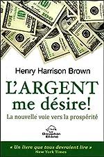 L'argent me désire ! La nouvelle voie vers la prospérité de Henry Harrison Brown