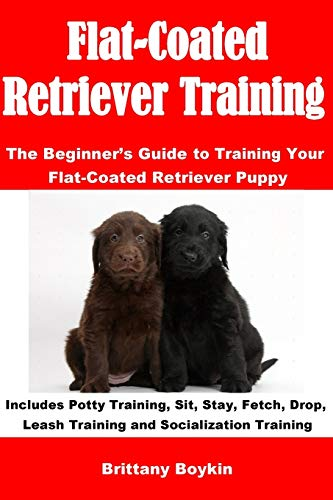 Flat-Coated Retriever Training: The Beginner's Guide to Training Your Flat-Coated Retriever Puppy: Includes Potty Training, Sit, Stay, Fetch, Drop, Leash Training and Socialization Training