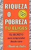 RIQUEZA O POBREZA. TÚ ELIGES: EL SECRETO para emprender desde cero / Cómo hacer un negocio exitoso.: 1 (Libros de Emprendimiento Personal)