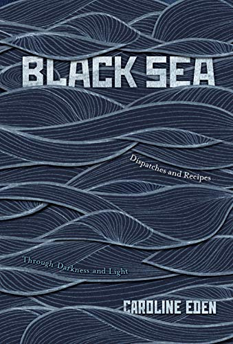 Black Sea: Dispatches and Recipes through Darkness and Light