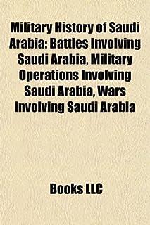 Military History of Saudi Arabia: Battles Involving Saudi Arabia, Military Operations Involving Saudi Arabia, Wars Involvi...