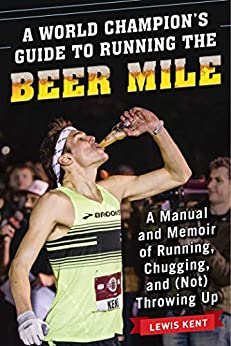 A World Champion's Guide to Running the Beer Mile: A Manual and Memoir of Running, Chugging, and (Not) Throwing Up by [Lewis Kent]