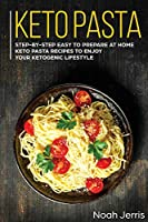 Keto Pasta: Step-By-step Easy to Prepare at Home Keto Pasta Recipes to Enjoy Your Ketogenic Lifestyle