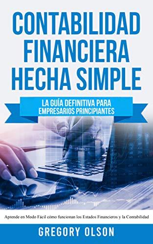 Contabilidad Financiera Hecha Simple: La guía definitiva para empresarios principiantes - Aprende en modo fácil cómo funcionan los estados financieros y la contabilidad
