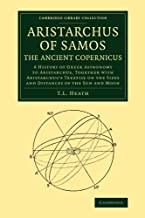 Aristarchus of Samos, the Ancient Copernicus: A History of Greek Astronomy to Aristarchus, Together with Aristarchus's Treatise on the Sizes and Distances of the Sun and Moon