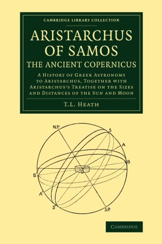 Aristarchus of Samos, the Ancient Copernicus: A History Of Greek Astronomy To Aristarchus, Together With Aristarchus's Treatise On The Sizes And ... (Cambridge Library Collection - Mathematics)