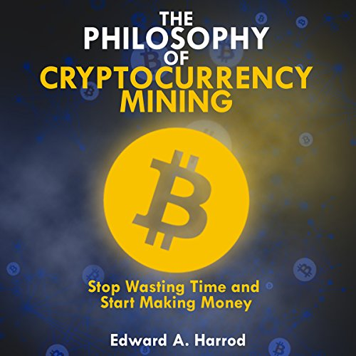 The Philosophy of Cryptocurrency Mining: Stop Wasting Time and Start Making Money audiobook cover art