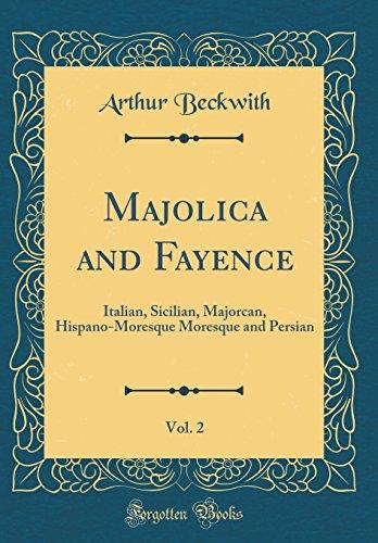Majolica and Fayence, Vol. 2: Italian, Sicilian, Majorcan, Hispano-Moresque Moresque and Persian (Classic Reprint)