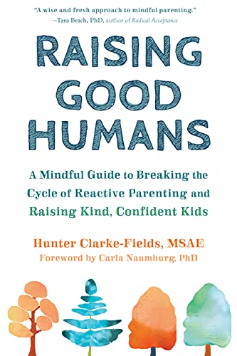 Compare Textbook Prices for Raising Good Humans: A Mindful Guide to Breaking the Cycle of Reactive Parenting and Raising Kind, Confident Kids  ISBN 9781684033881 by Clarke-Fields MSAE, Hunter,Naumburg PhD, Carla