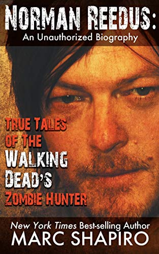 Norman Reedus: True Tales of The Walking Dead?s Zombie Hunter: An Unauthorized Biography