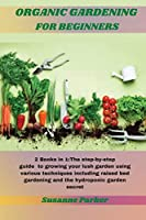 Organic Gardening for Beginners: 2 Books in 1: The step-by-step guide to growing your lush garden using various techniques including raised bed gardening and the hydroponic garden secret