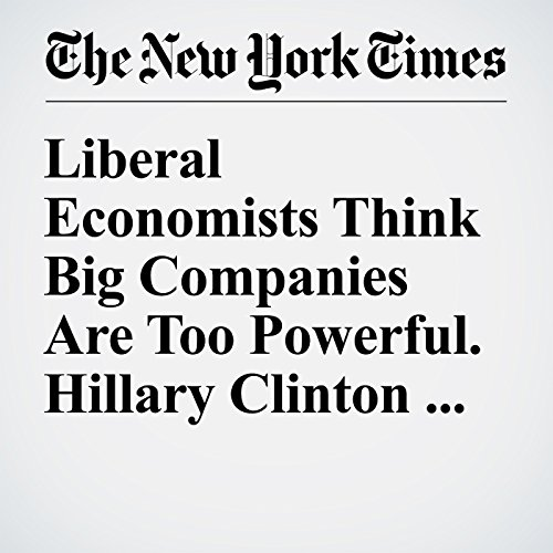 Liberal Economists Think Big Companies Are Too Powerful. Hillary Clinton Agrees audiobook cover art