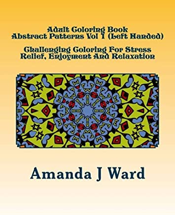 Adult Coloring Book Abstract Patterns - Left Handed: Challenging Coloring for Stress Relief, Enjoyment and Relaxation: Volume 1
