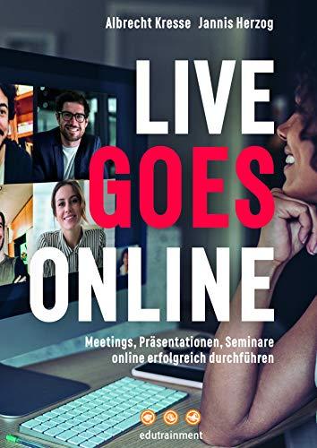 Live Goes Online – Meetings, Präsentationen, Seminare online erfolgreich durchführen