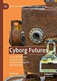 Cyborg Futures: Cross-disciplinary Perspectives on Artificial Intelligence and Robotics