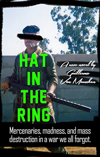 Hat-In-The-Ring: Mercenaries, madness, and mass destruction in a war we all forgot.