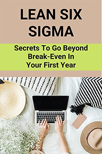 Lean Six Sigma: Secrets To Go Beyond Break-Even In Your First Year: Lean Six Sigma For Startup (English Edition)