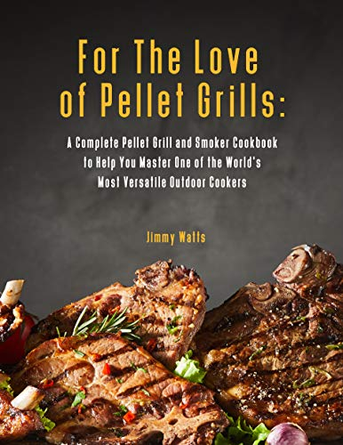 For The Love of Pellet Grills: A Complete Pellet Grill and Smoker Cookbook to Help You Master One of the World's Most Versatile Outdoor Cookers (English Edition)