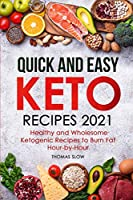 Quick and Easy Keto Recipes 2021: Healthy and Wholesome Ketogenic Recipes to Burn Fat Hour-by-Hour