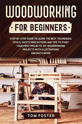 Woodworking for Beginners: Step-by-Step Guide to Learn the Best Techniques, Tools, Safety Precautions and Tips to Start Your First Projects. DIY Woodworking Projects with Illustrations and Much More!