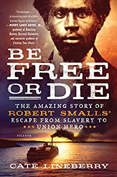 Be Free or Die: The Amazing Story of Robert Smalls' Escape from Slavery to Union Hero by [Cate Lineberry]
