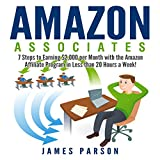 Amazon Associates: 7 Steps to Earning $2,000 per Month Through the Amazon Affiliate Program in Less Than 20 Hours a Week!