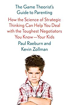 The Game Theorist's Guide to Parenting: How the Science of Strategic Thinking Can Help You Deal with the Toughest Negotiators You Know--Your Kids by [Paul Raeburn, Kevin Zollman]