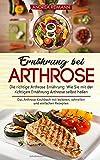 Ernährung bei Arthrose: Die richtige Arthrose Ernährung: Wie Sie mit der richtigen Ernährung Arthrose selbst heilen: Das Arthrose Kochbuch mit leckeren, schnellen und einfachen Rezepten