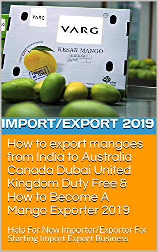 How to export mangoes from India to Australia Canada Dubai United Kingdom Duty Free & How to Become A Mango Exporter 2019: Help For New Importer/Exporter ... (14062018 Book 11011) (English Edition)