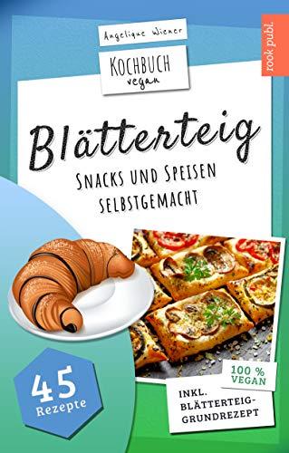 Blätterteig | Kochbuch Vegan: Blätterteig-Rezepte für herzhafte oder süße Snacks und Speisen | 45 vegane Rezepte: Ideal für Party, Beruf oder als Snack zwischendurch