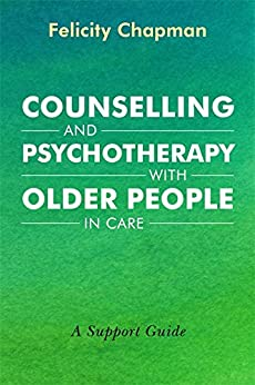 Counselling and Psychotherapy with Older People in Care: A Support Guide by [Felicity Chapman]