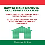 How to Make Money in Real Estate Tax Liens: Earn Safe, Secured, and Fixed Returns: The Unbeaten Path to Secure Investment Growth - Thomas C. Lee