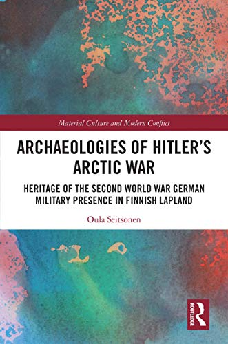 Archaeologies of Hitler's Arctic War: Heritage of the Second World War German Military Presence in...