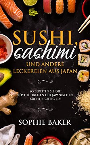 Sushi, Sashimi und andere Köstlichkeiten aus der japanischen Küche: So bereiten Sie die Köstlichkeiten der japanischen Küche richtig zu! Die Japanische Leckerbissen zum selber rollen inkl Maki, Nigri