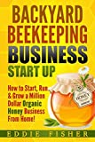 Backyard Beekeeping Business Strat Up: How to Start, Run & Grow a...