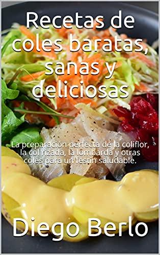 Recetas de coles baratas, sanas y deliciosas: La preparación perfecta de la coliflor, la col rizada, la lombarda y otras coles para un festín saludable.