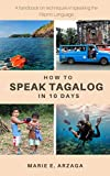 How to Speak Tagalog in 10 Days: A handbook on techniques in speaking the Filipino Language (English Edition)