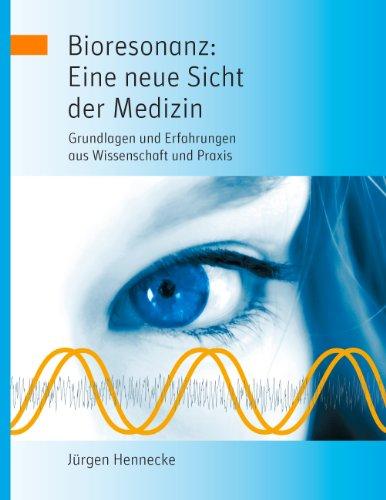 Bioresonanz: Eine neue Sicht der Medizin: Grundlagen und Erfahrungen aus Wissenschaft und Praxis