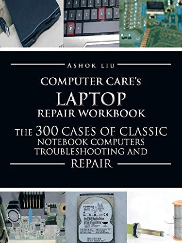 By Ashok Liu - Computer Care's Laptop Repair Workbook: The 300 Cases of...
