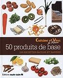 50 produits de base - 100 recettes faciles et rapides
