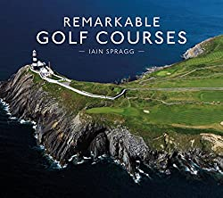 Image: Remarkable Golf Courses | Hardcover: 224 pages | by Iain Spragg (Author). Publisher: Pavilion (May 1, 2018)