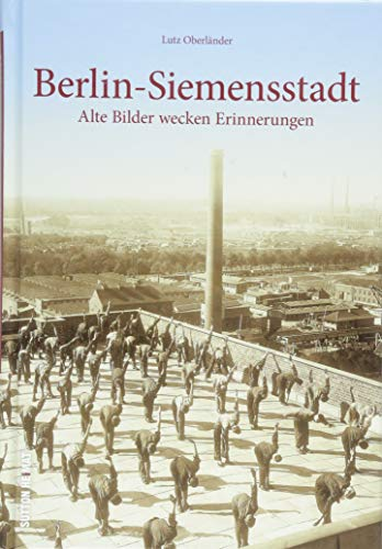 Lutz Oberländer präsentiert Berlin-Siemensstadt in historischen Bildern. Rund 160 faszinierende Bilder zeigen den früheren Alltag in der Siemensstadt ... wecken Erinnerungen (Sutton Archivbilder)