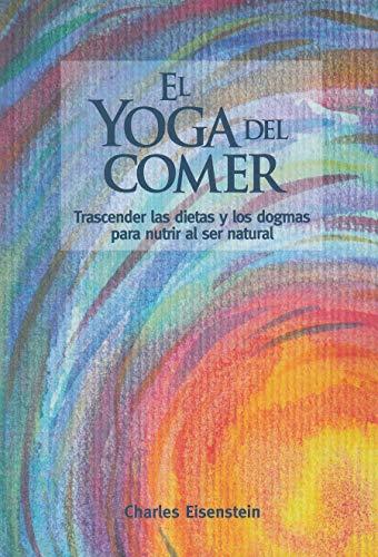 El yoga del comer: Trascender las dietas y los dogmas para nutrir al ser natural