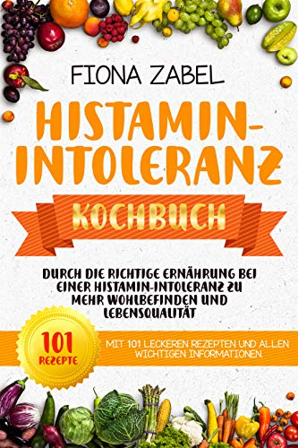 Histamin-Intoleranz Kochbuch: Durch die richtige Ernährung bei einer Histamin-Intoleranz zu mehr Wohlbefinden und Lebensqualität. Mit 101 leckeren Rezepten ... Informationen. (Histaminintoleranz 1)