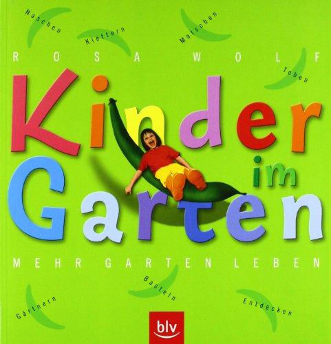 Kinder im Garten. Mehr Garten leben: Klettern, Toben, Matschen, Naschen, Gärtnern,Basteln, Entdecken