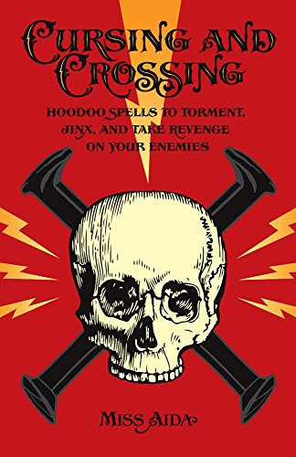 Cursing and Crossing: Hoodoo Spells to Torment, Jinx, and Take Revenge On Your Enemies
