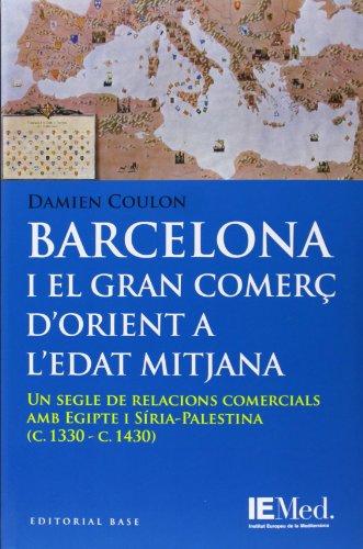 Barcelona i el gran comerç d'orient a l'Edat Mitjana: Un segle de relacions comercials amb Egipte i Síria-Palestina (Base Històrica, Band 112)