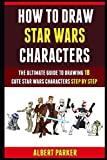 How To Draw Star Wars Characters: The Ultimate Guide To Drawing 18 Cute Star Wars Characters Step By Step.