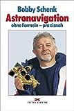 Astronavigation: ohne Formeln - praxisnah - Bobby Schenk