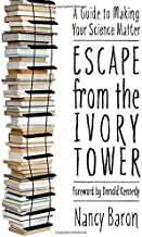 Escape from the Ivory Tower: A Practical Guide for Scientists Who Want to Make Their Science Matter by Nancy Baron (4-Aug-2010) Paperback